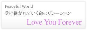 Peaceful World 受け継がれていく命のリレーション Love you forever